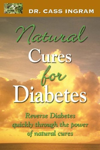 Dr. Cass Ingram's Natural Cures For Diabetes: Reverse diabetes quickly through the power of natural cures