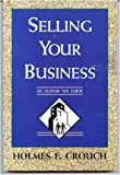 Selling Your Business, Holmes F. Crouch, 0944817203