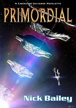 Primordial: A Liberator Universe Novelette by [Bailey, Nick]
