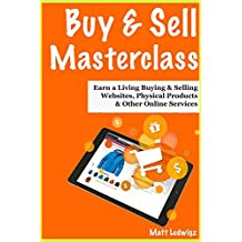 Buy & Sell Masterclass - 2018 Update: (How to Buy & Sell for a Living) - Buying & Selling Websites, Physical Products & Other Online Services