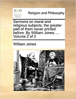 Sermons on moral and religious subjects: the greater part of them never printed before. By William Jones, ... Volume 2 of 2