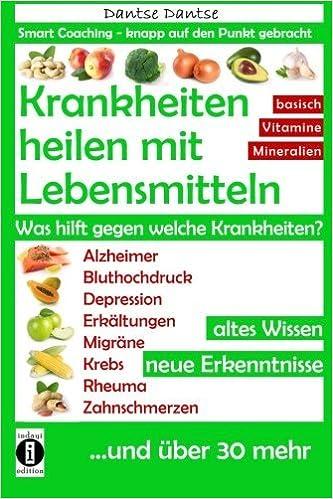 Krankheiten heilen mit Lebensmitteln. Was hilft gegen welche Krankheiten?: Alzheimer, Bluthochdruck, Depression, Migräne, Krebs und über 30 mehr! Altes Wissen - neue Erkenntnisse