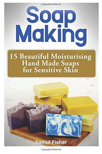 Download Soap Making: 15 Beautiful Moisturising Hand Made Soaps for Sensitive Skin pdf epub