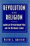 Revolution and Religion : American Revolutionary War and the Reformed Clergy, Griffin, Keith L., 1557785902