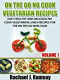 On The Go No Cook Vegetarian Recipes (Volume 1) (Easy Healthy and Delicious No Cook Vegetarian Lunch Recipes for the On the Go Non Cook)