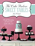 The Cake Parlour Sweet Tables: Beautiful Baking Displays with 40 Themed Cakes, Cupcakes, Cookies & More