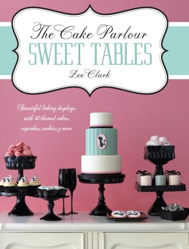 The Cake Parlour Sweet Tables: Beautiful Baking Displays with 40 Themed Cakes, Cupcakes, Cookies &