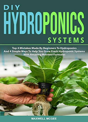 DIY Hydroponics Systems: Top 4 Mistakes Made By Beginners To Hydroponics And 4 Simple Ways To Help You Grow Fresh Hydroponic Systems With Amazing Nutrient Formulas