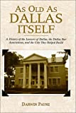 As Old as Dallas Itself : A History of the Lawyers of Dallas, The Dallas Bar Association and the City They Helped Build, Payne, Darwin, 1893451011