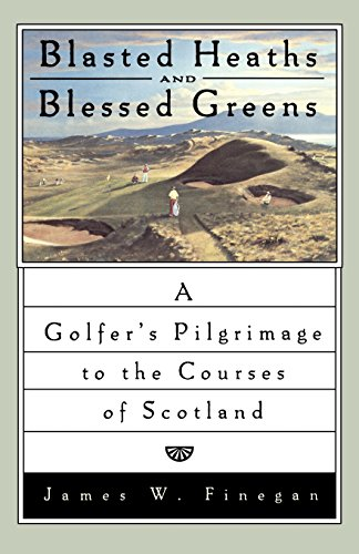 Blasted Heaths and Blessed Greens: A Golfer's Pilgrimage to the Courses of Scotland (Best Golf In Scotland)