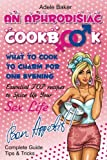 An Aphrodisiac Cookbook: What to cook to charm for one evening. Complete Guide, Tips & Tricks, Essential TOP recipes to Spice Up Your Sex Life ... recipes, easy recipes, cookbooks)