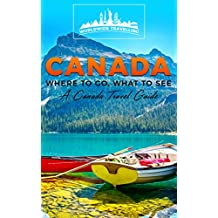 Canada: Where To Go, What To See - A Canada Travel Guide (Canada,Vancouver,Toronto Montreal,Ottawa,Winnipeg,Calgary Book 1)