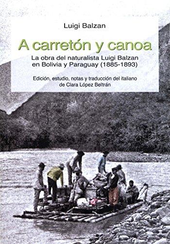 Descargar Libro A Carretón Y Canoa: La Obra Del Naturalista  En Bolivia Y Paraguay Luigi Balzan