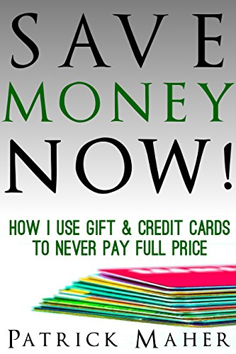 Save Money Now!: How I Use Gift & Credit Cards To Never Pay Full Price