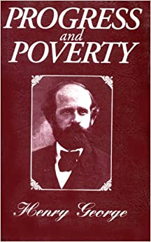 Progress and Poverty: An Inquiry in the Cause of Industrial Depressions and of Increase of Want with Increase of Wealth... The Remedy