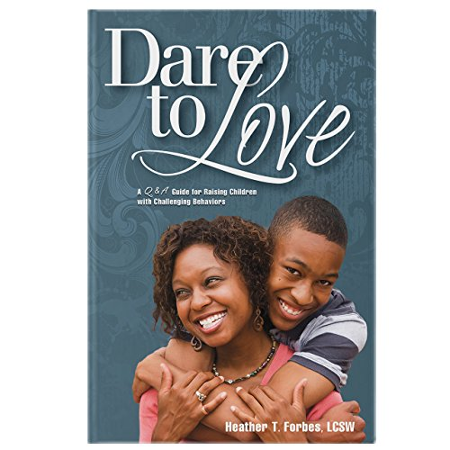 Dare to Love: The Art of Merging Science and Love Into Parenting Children with Difficult Behaviors Love Heather