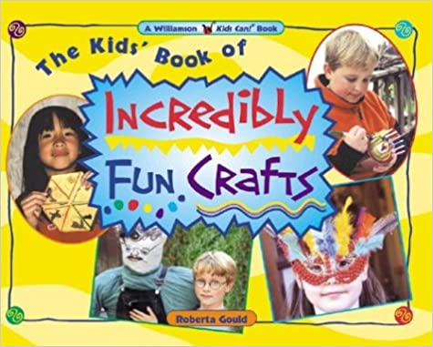 The Kids' Book of Incredibly Fun Crafts (Williamson Kids Can! Series)