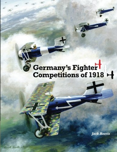 Germany's Fighter Competitions of 1918: A Centennial Perspective on Great War Airplanes (Great War Aviation Centennial Series) (Volume 8)