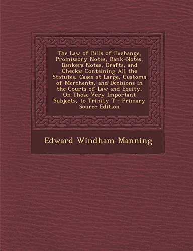 The Law of Bills of Exchange, Promissory Notes, Bank-Notes, Bankers Notes, Drafts, and Checks: Containing All the Statutes, Cases at Large, Customs of