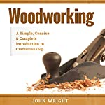 Woodworking: A Simple, Concise, & Complete Guide to the Basics of Woodworking | John Wright