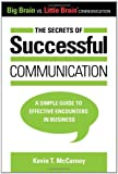 the secrets of successful communication a simple guide to effective encounters in business big brain vs little brain communication