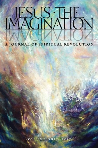 JESUS the IMAGINATION: A Journal of Spiritual Revolution (Volume One 2017)