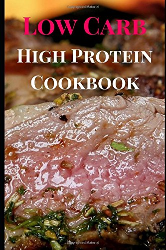 Low Carb High Protein Cookbook: Delicious Low Carb High Protein Recipes For Burning Fat (High Protein Low Carb Recipes) by Ronda Cruz