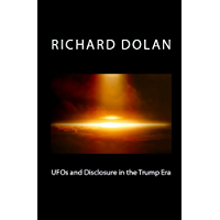 UFOs and Disclosure in the Trump Era (Richard Dolan Lecture Series Book 2)