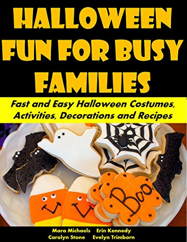 Halloween Fun for Busy Families: Fast and Easy Halloween Costumes, Activities, Decorations and Recipes (Holiday Entertaining Book 34)