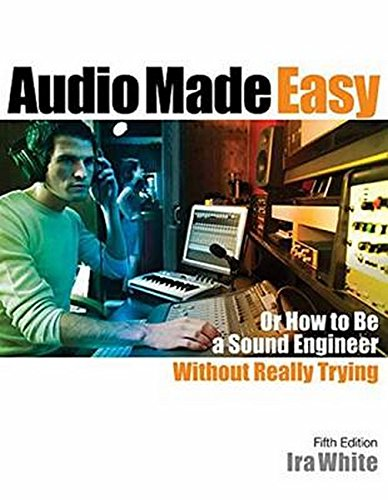 Audio Made Easy: Or How to Be a Sound Engineer Without Really Trying, Fifth Edition by Hal Leonard