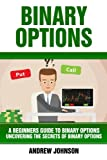 Binary Options: A Beginner's Guide to Binary Options: Uncovering the Secrets of Binary Options (A Beginners Guide To Trading Book)