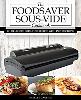The Foodsaver Sous Vide Cookbook: 101 Delicious Recipes With Instructions For Perfect Low-Temperature Immersion Cooking! (Sous Vide Gourmet Slow Cooking) by [Dauphin, Isabelle]