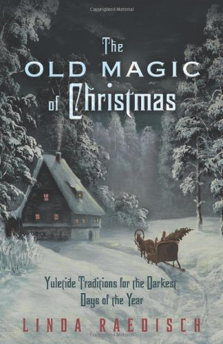 The Old Magic of Christmas: Yuletide Traditions for the Darkest Days of the Year (Pagans Christmas)