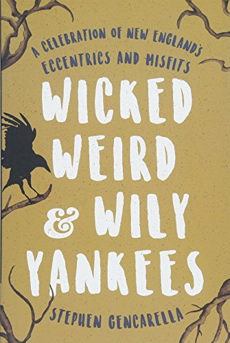 Wicked Weird & Wily Yankees: A Celebration of New England's Eccentrics and Misfits