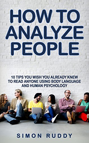 How To Analyze People: Tips You Wish You Already Knew To Read Anyone Using Body Language And Human Psychology