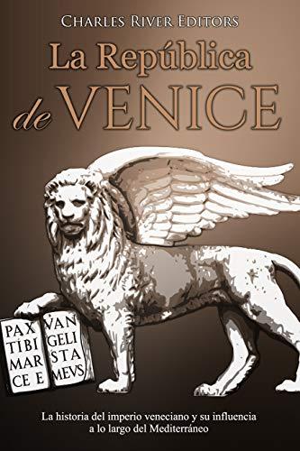 La República de Venecia: La historia del imperio veneciano y su influencia a lo largo del Mediterráneo por Charles River Editors
