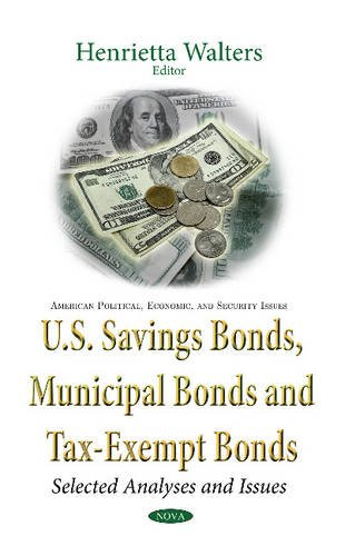 U.S. Savings Bonds, Municipal Bonds and Tax-Exempt Bonds: Selected Analyses and Issues (American Political, Economic, and Security Issues) by Nova Science Pub Inc