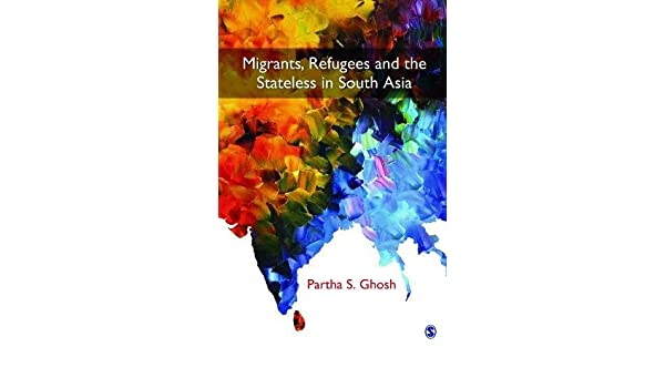 Migrants Refugees And The Stateless In South Asia Partha S Ghosh 9789351508540 Amazon Com Books