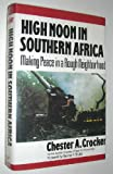 High Noon in Southern Africa : Making Peace in a Rough Neighborhood, Crocker, Chester A., 0393034321