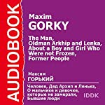 The Man, Grandfather Arkhip and Lenka, About a Boy and Girl Who Were not Frozen, and Former People [Russian Edition] | Maxim Gorky