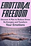 Emotional Freedom: Discover A Plan to Reduce Stress, Re-Energize and Transform Your Emotions: Emotional Freedom Technique, EFT (Emotional Freedom Liberate Yourself Book 1)