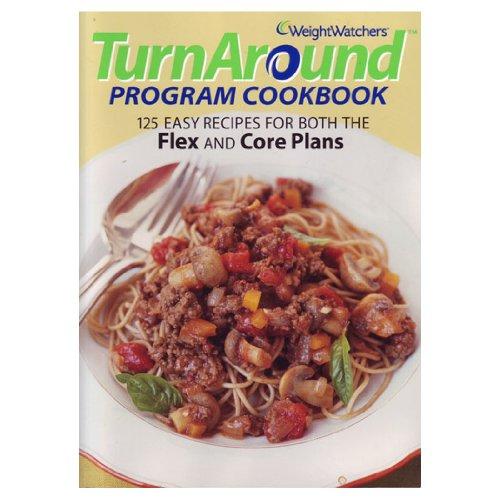 Weight Watchers TurnAround Program Cookbook: 125 Easy Recipes For Both The Flex And Core (Turn Around Program)