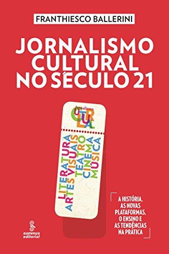 Jornalismo cultural no século 21: Literatura, artes visuais, teatro, cinema, música [A história, as novas plataformas, o ensino e as tendências na prática]
