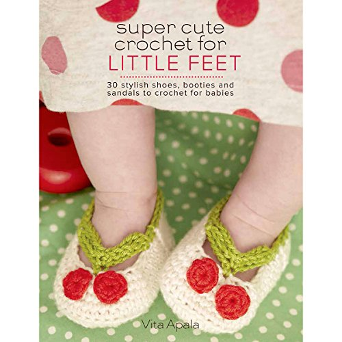 Super Cute Crochet for Little Feet: 30 Stylish Shoes, Booties, and Sandals to Crochet for Babies (Knit & -