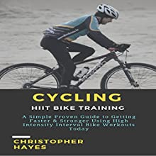Cycling: HIIT Bike Training: A Simple Proven Guide to Getting Faster & Stronger Using High Intensity Interval Bike Workouts Today Audiobook by Christopher Hayes Narrated by Joe Wosik