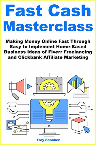 Fast Cash Master Class (2018): Making Money Online Fast Through Easy to Implement Home-Based Business Ideas of Fiverr Freelancing and Clickbank Affiliate Marketing (Setting Up A Business From Home Ideas)