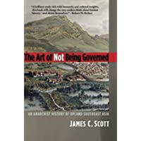 The Art of Not Being Governed: An Anarchist History of Upland Southest Asia (Yale Agrarian Studies Series)