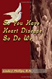 So You Have Heart Disease, So Do We, Linda J. Phillips, 0595095941