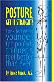 Posture, Get It Straight! Look Ten Years Younger, Ten Pounds Thinner and Feel Better Than Ever