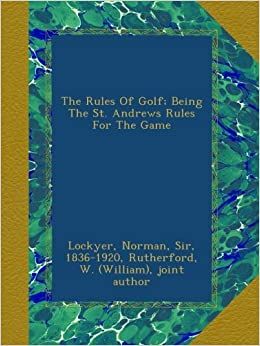 The Rules Of Golf; Being The St. Andrews Rules For The Game